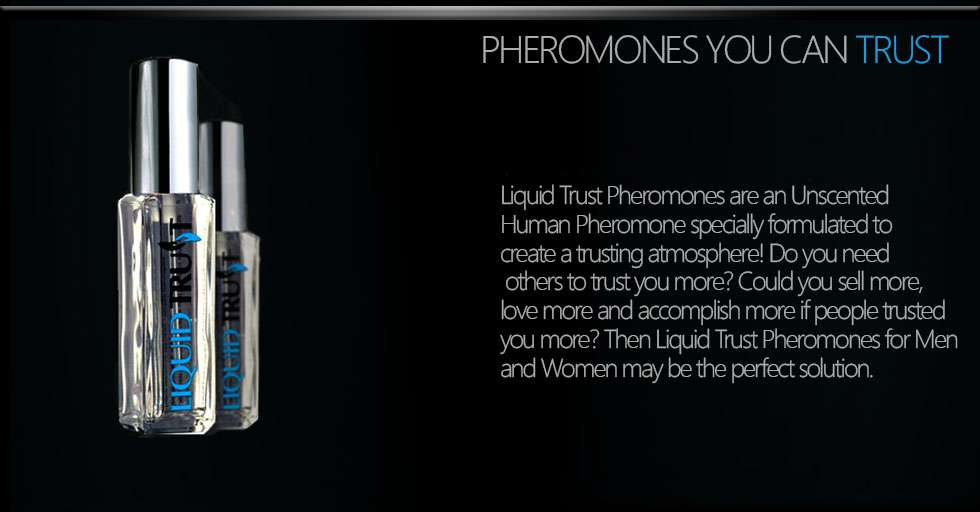 World's best trust pheromone product. Liquid Trust Pheromones are an Unscented Human Pheromone specially formulated to create a trusting atmosphere! Do you need others to trust you more? Could you sell more, love more and accomplish more if people trusted you more? Then Liquid Trust Pheromones for Men and Women may be the perfect solution.